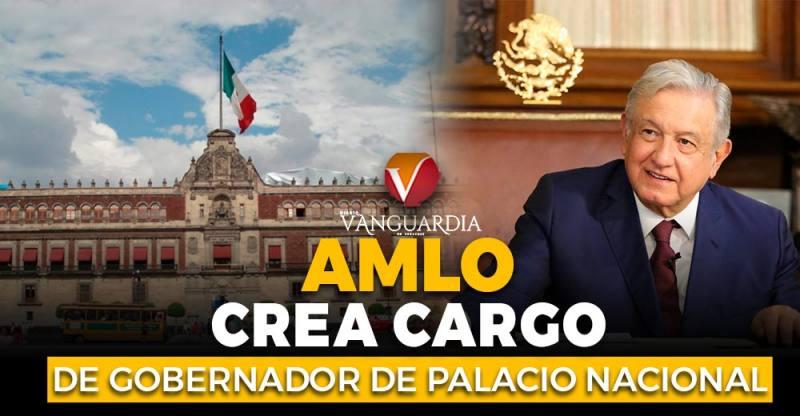 ¿AMLO 'revivió' el puesto del Gobernador de Palacio Nacional? Esto explica